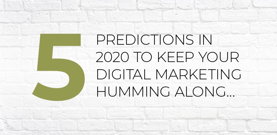 5 Predictions in 2020 to Keep Your Digital Marketing Humming Along…